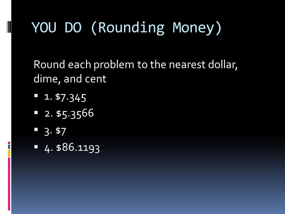 YOU DO (Rounding Money) Round each problem to the nearest dollar, dime, and cent  1.