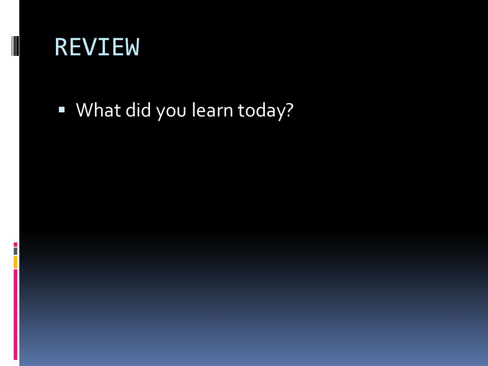 REVIEW  What did you learn today