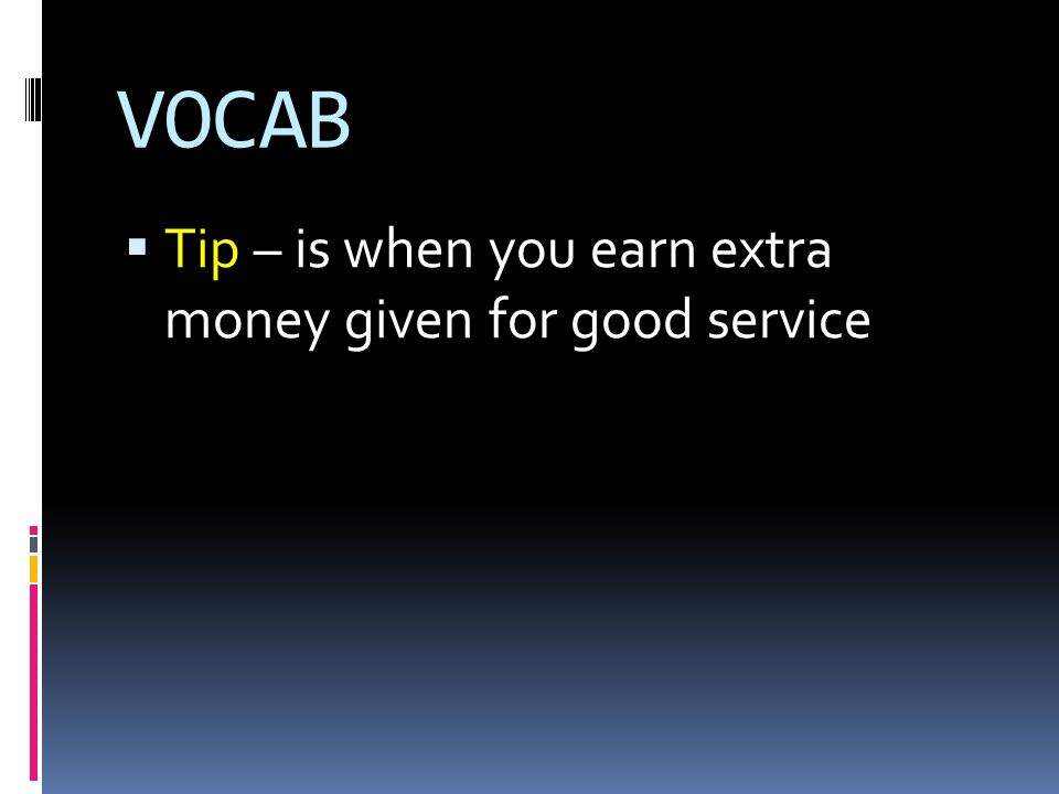 VOCAB  Tip – is when you earn extra money given for good service