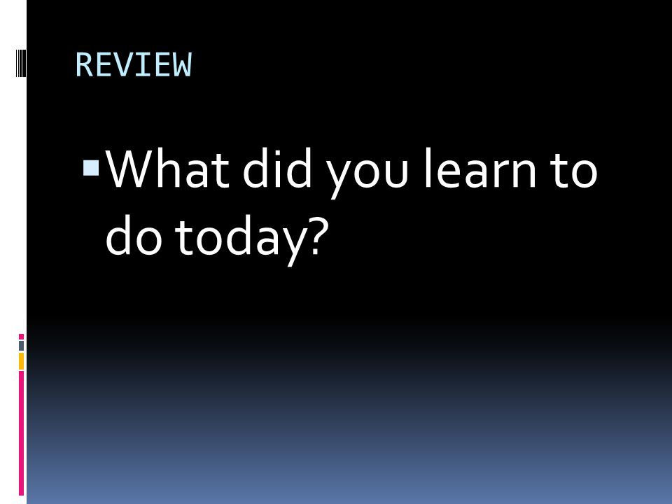 REVIEW  What did you learn to do today