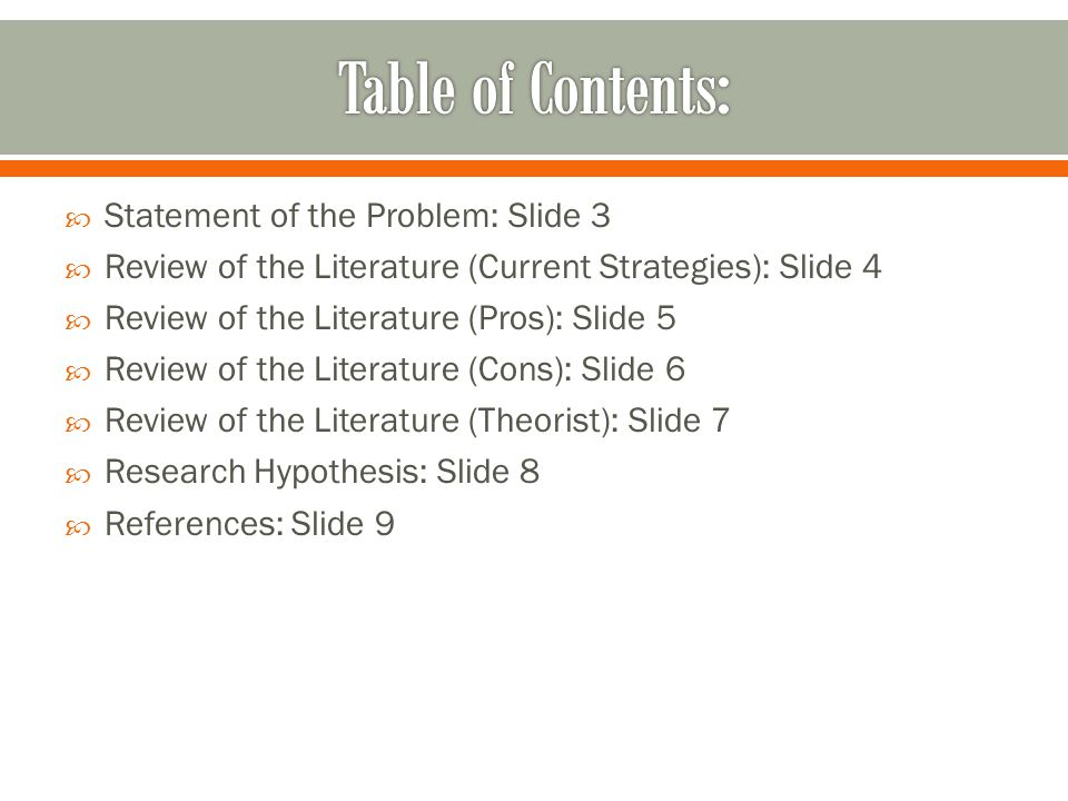  Statement of the Problem: Slide 3  Review of the Literature (Current Strategies): Slide 4  Review of the Literature (Pros): Slide 5  Review of the Literature (Cons): Slide 6  Review of the Literature (Theorist): Slide 7  Research Hypothesis: Slide 8  References: Slide 9