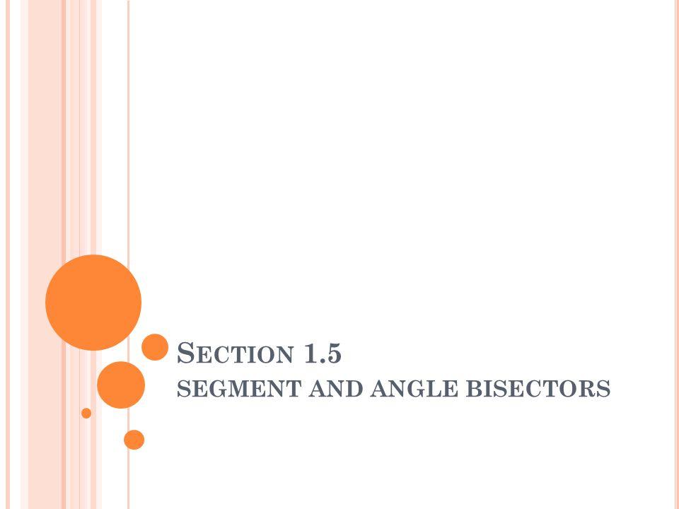 S ECTION 1.5 SEGMENT AND ANGLE BISECTORS
