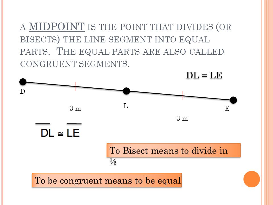 A MIDPOINT IS THE POINT THAT DIVIDES ( OR BISECTS ) THE LINE SEGMENT INTO EQUAL PARTS.