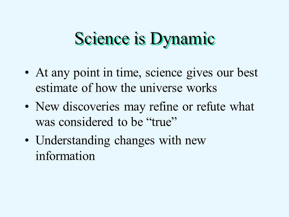 Science is Dynamic At any point in time, science gives our best estimate of how the universe works New discoveries may refine or refute what was considered to be true Understanding changes with new information