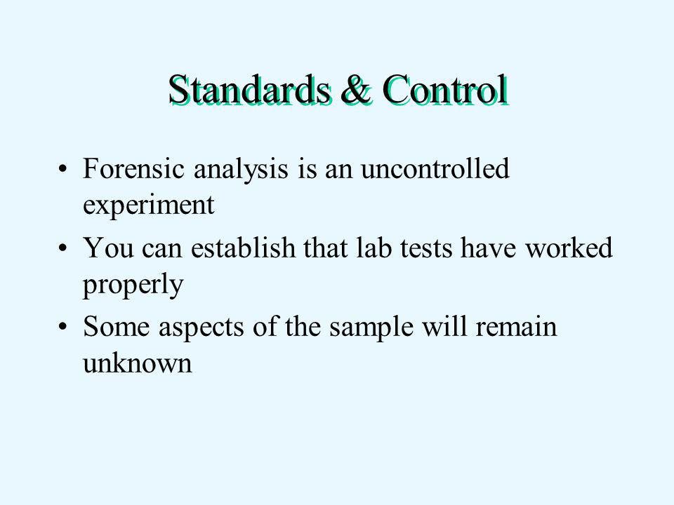 Standards & Control Forensic analysis is an uncontrolled experiment You can establish that lab tests have worked properly Some aspects of the sample will remain unknown
