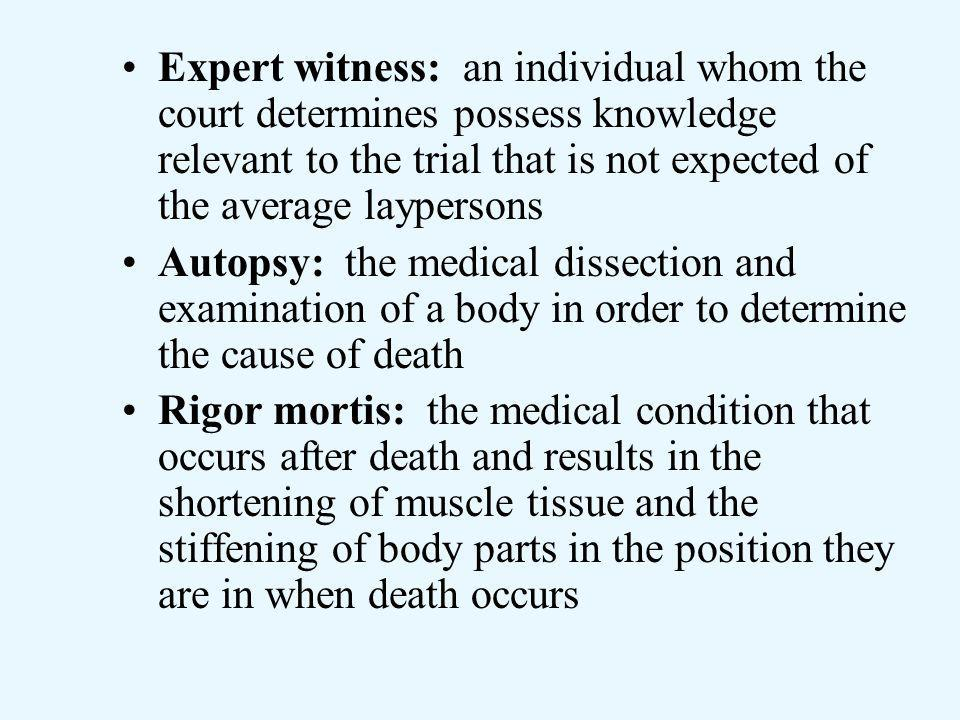 Expert witness: an individual whom the court determines possess knowledge relevant to the trial that is not expected of the average laypersons Autopsy: the medical dissection and examination of a body in order to determine the cause of death Rigor mortis: the medical condition that occurs after death and results in the shortening of muscle tissue and the stiffening of body parts in the position they are in when death occurs