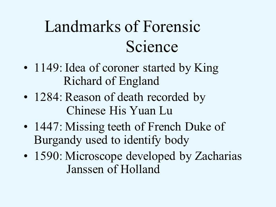 Landmarks of Forensic Science 1149: Idea of coroner started by King Richard of England 1284: Reason of death recorded by Chinese His Yuan Lu 1447: Missing teeth of French Duke of Burgandy used to identify body 1590: Microscope developed by Zacharias Janssen of Holland