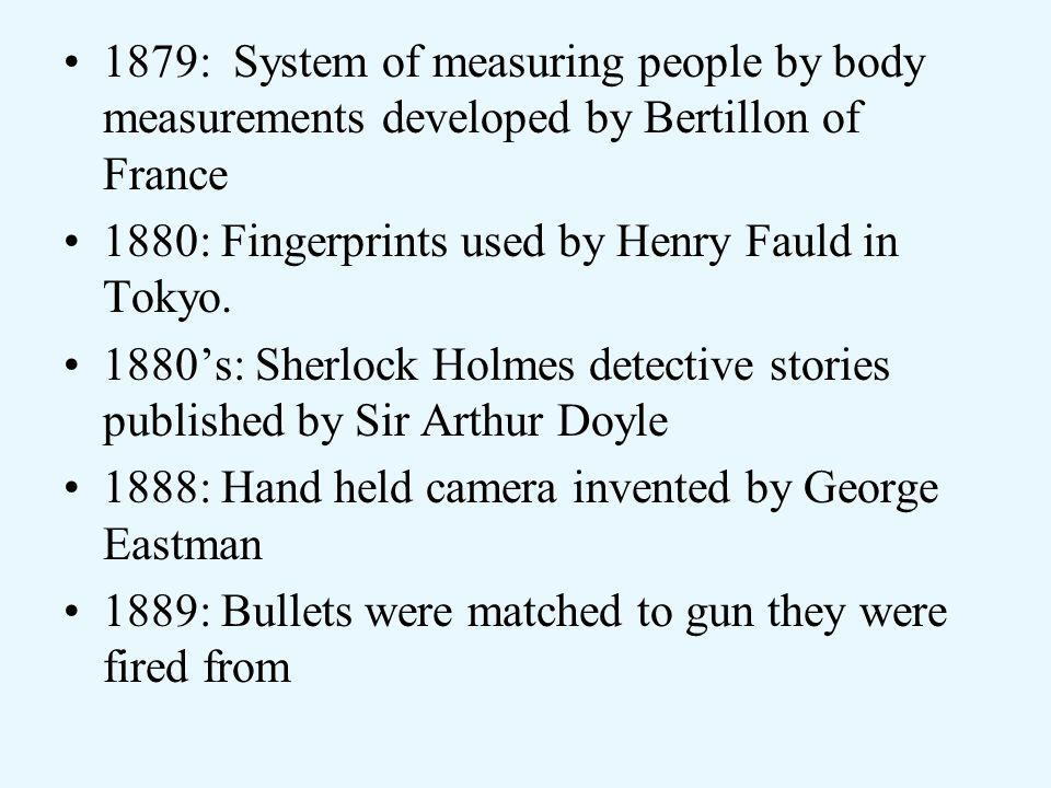 1879: System of measuring people by body measurements developed by Bertillon of France 1880: Fingerprints used by Henry Fauld in Tokyo.