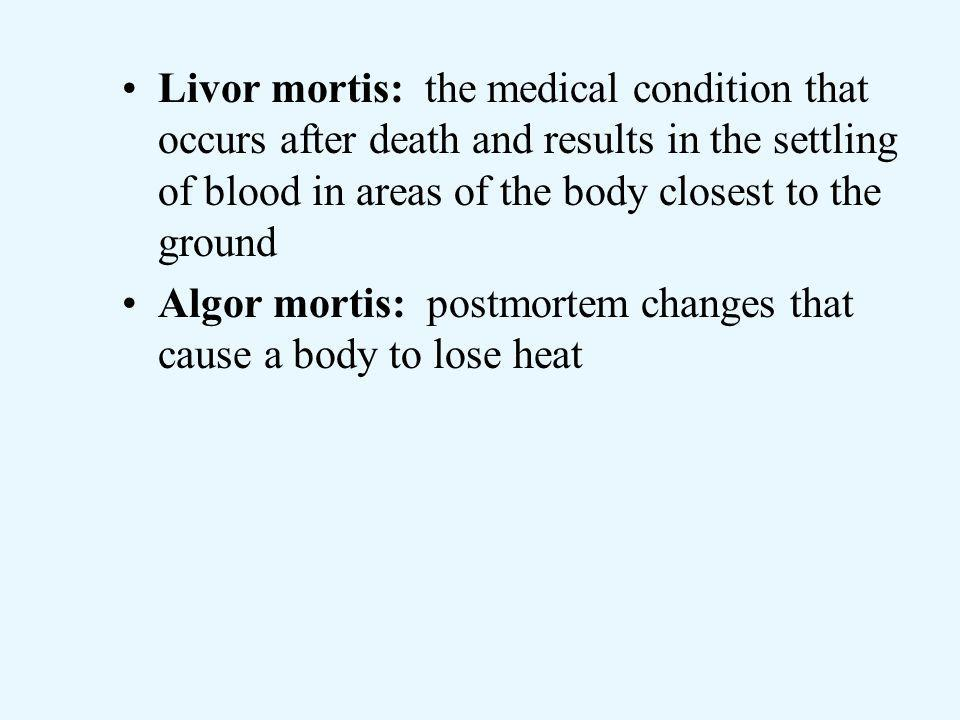 Livor mortis: the medical condition that occurs after death and results in the settling of blood in areas of the body closest to the ground Algor mortis: postmortem changes that cause a body to lose heat