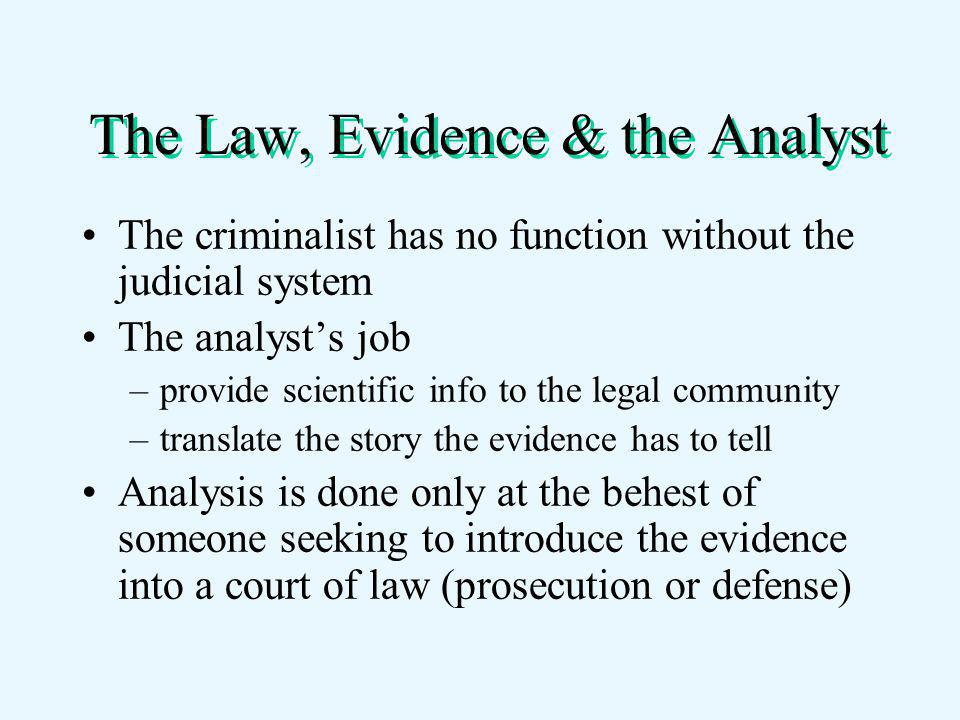 The Law, Evidence & the Analyst The criminalist has no function without the judicial system The analyst's job –provide scientific info to the legal community –translate the story the evidence has to tell Analysis is done only at the behest of someone seeking to introduce the evidence into a court of law (prosecution or defense)