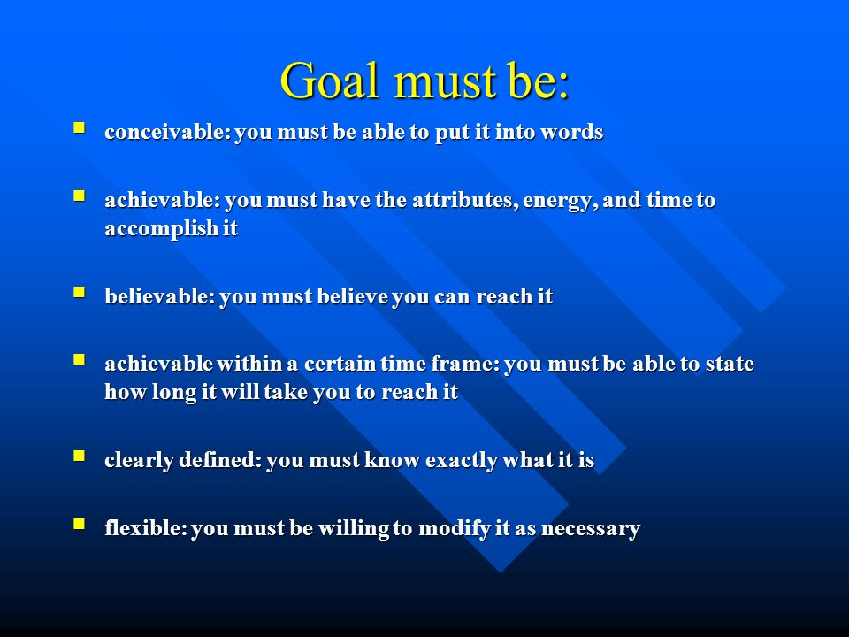 Goal must be: conceivable: you must be able to put it into words conceivable: you must be able to put it into words achievable: you must have the attributes, energy, and time to accomplish it achievable: you must have the attributes, energy, and time to accomplish it believable: you must believe you can reach it believable: you must believe you can reach it achievable within a certain time frame: you must be able to state how long it will take you to reach it achievable within a certain time frame: you must be able to state how long it will take you to reach it clearly defined: you must know exactly what it is clearly defined: you must know exactly what it is flexible: you must be willing to modify it as necessary flexible: you must be willing to modify it as necessary