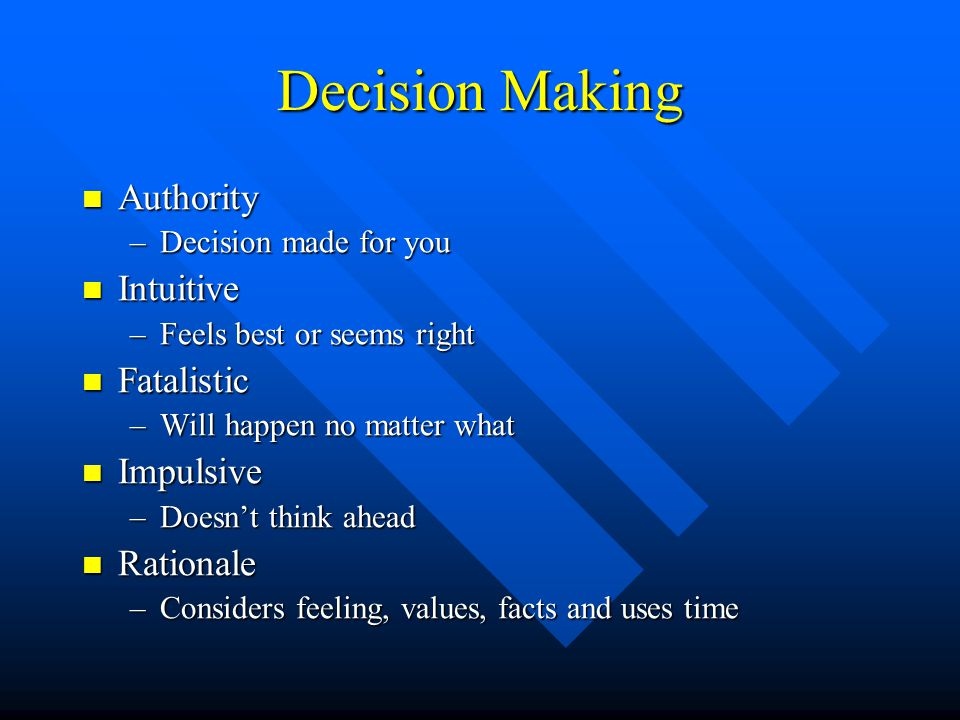Decision Making Authority Authority –Decision made for you Intuitive Intuitive –Feels best or seems right Fatalistic Fatalistic –Will happen no matter what Impulsive Impulsive –Doesn't think ahead Rationale Rationale –Considers feeling, values, facts and uses time
