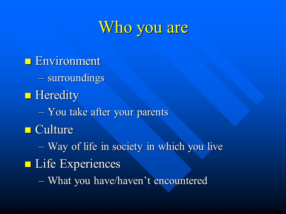 Who you are Environment Environment –surroundings Heredity Heredity –You take after your parents Culture Culture –Way of life in society in which you live Life Experiences Life Experiences –What you have/haven't encountered