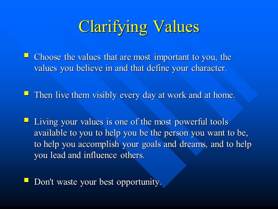 Clarifying Values Choose the values that are most important to you, the values you believe in and that define your character.