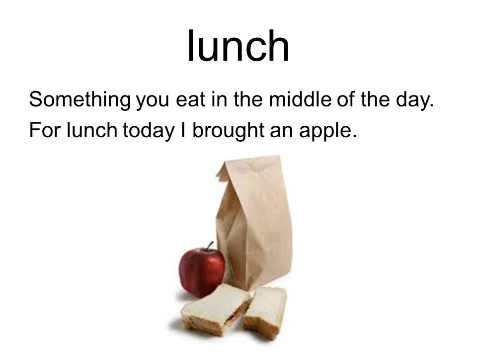 lunch Something you eat in the middle of the day. For lunch today I brought an apple.
