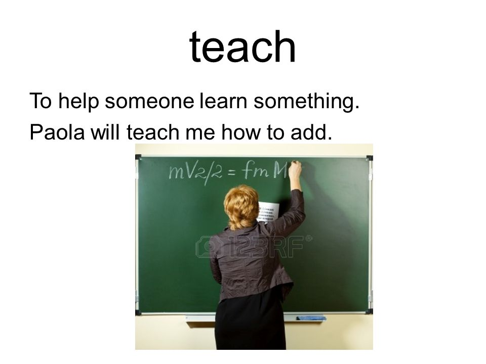 teach To help someone learn something. Paola will teach me how to add.