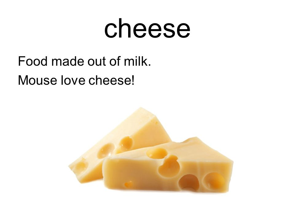 cheese Food made out of milk. Mouse love cheese!
