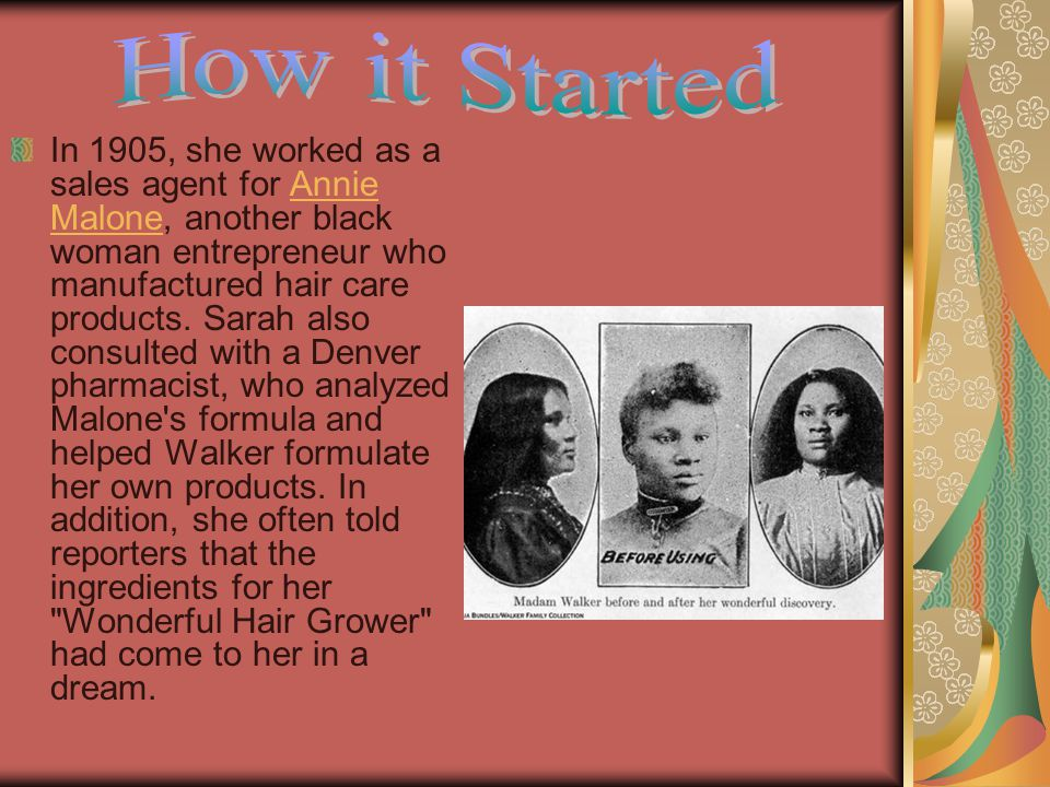 In 1905, she worked as a sales agent for Annie Malone, another black woman entrepreneur who manufactured hair care products.