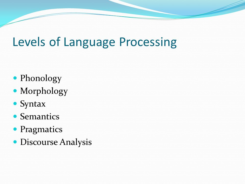 Levels of Language Processing Phonology Morphology Syntax Semantics Pragmatics Discourse Analysis