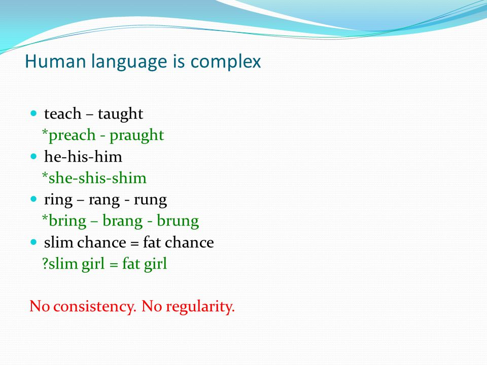Human language is complex teach – taught *preach - praught he-his-him *she-shis-shim ring – rang - rung *bring – brang - brung slim chance = fat chance slim girl = fat girl No consistency.
