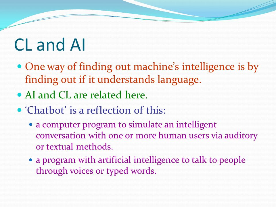 CL and AI One way of finding out machine's intelligence is by finding out if it understands language.