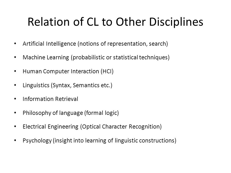 Relation of CL to Other Disciplines Artificial Intelligence (notions of representation, search) Machine Learning (probabilistic or statistical techniques) Human Computer Interaction (HCI) Linguistics (Syntax, Semantics etc.) Information Retrieval Philosophy of language (formal logic) Electrical Engineering (Optical Character Recognition) Psychology (insight into learning of linguistic constructions)