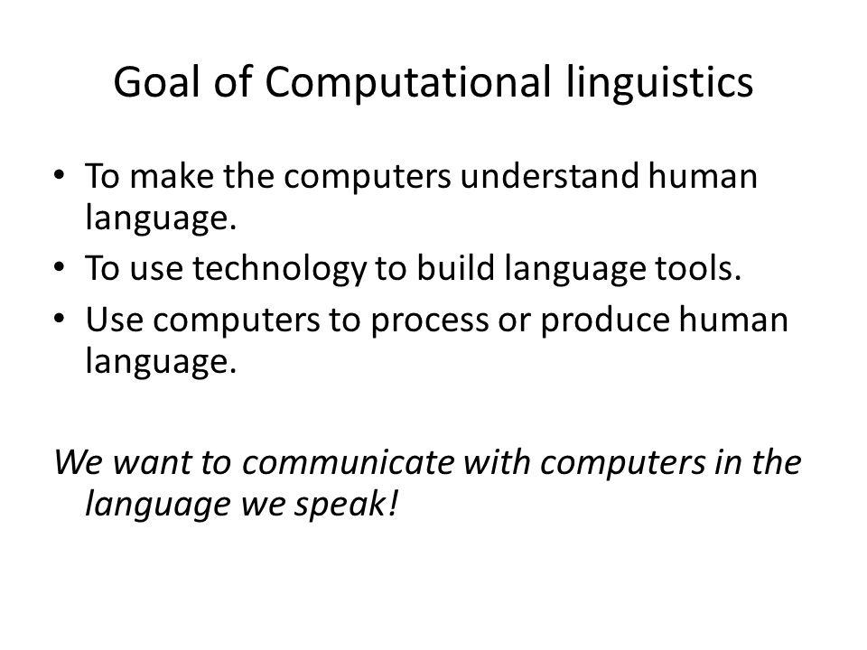 Goal of Computational linguistics To make the computers understand human language.