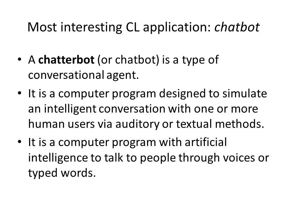 Most interesting CL application: chatbot A chatterbot (or chatbot) is a type of conversational agent.
