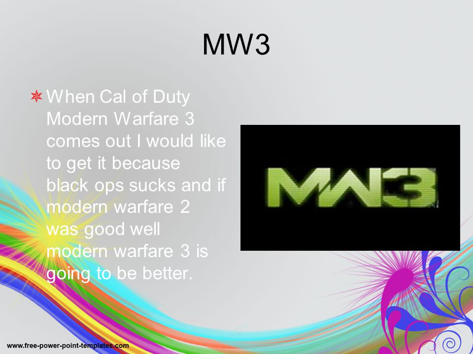 MW3 WWhen Cal of Duty Modern Warfare 3 comes out I would like to get it because black ops sucks and if modern warfare 2 was good well modern warfare 3 is going to be better.