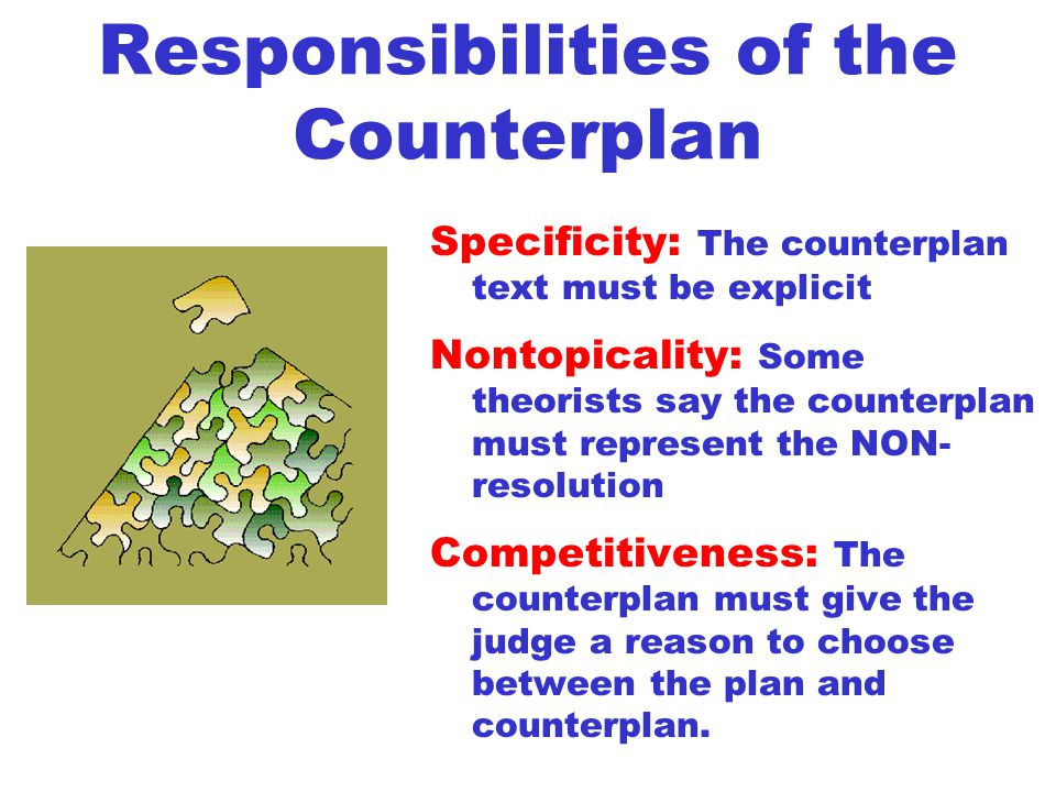 Responsibilities of the Counterplan Specificity: The counterplan text must be explicit Nontopicality: Some theorists say the counterplan must represent the NON- resolution Competitiveness: The counterplan must give the judge a reason to choose between the plan and counterplan.