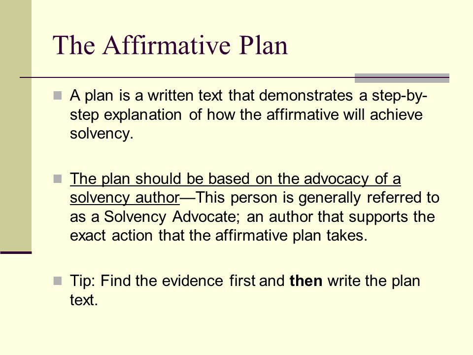 The Affirmative Plan A plan is a written text that demonstrates a step-by- step explanation of how the affirmative will achieve solvency. The plan sho