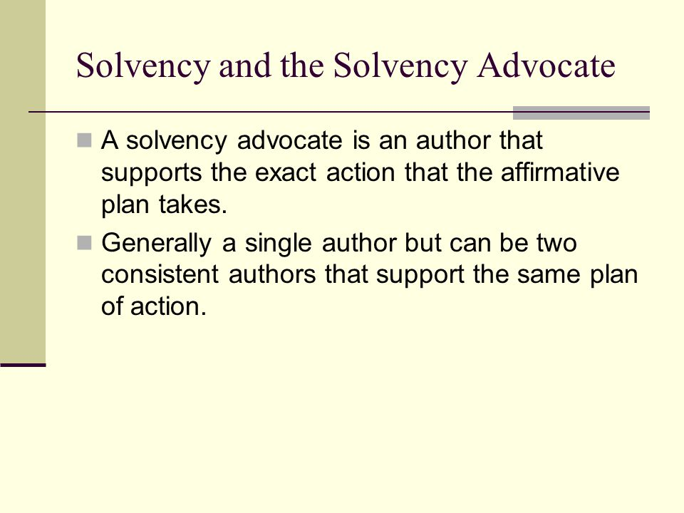 Solvency and the Solvency Advocate A solvency advocate is an author that supports the exact action that the affirmative plan takes. Generally a single