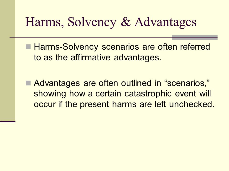 """Harms, Solvency & Advantages Harms-Solvency scenarios are often referred to as the affirmative advantages. Advantages are often outlined in """"scenarios"""
