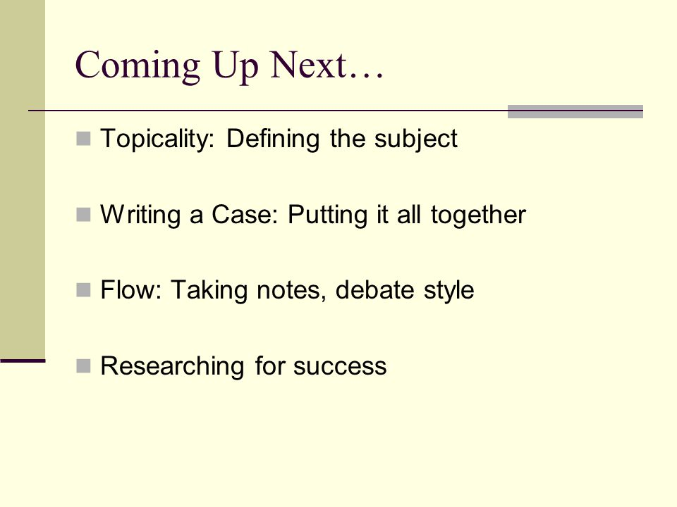 Coming Up Next… Topicality: Defining the subject Writing a Case: Putting it all together Flow: Taking notes, debate style Researching for success