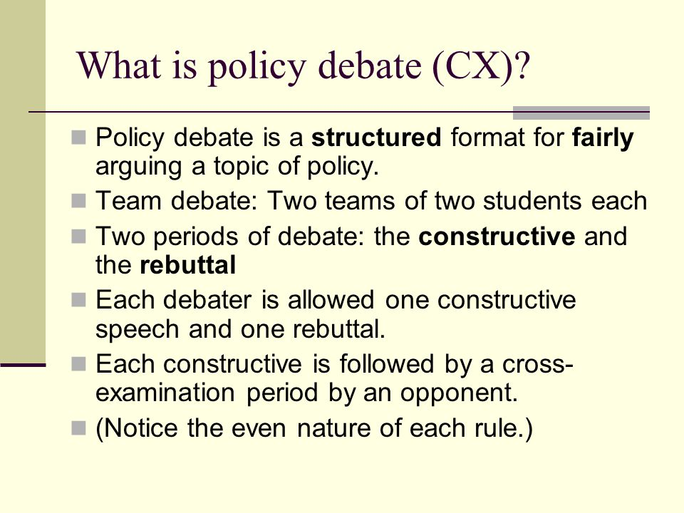 What is policy debate (CX)? Policy debate is a structured format for fairly arguing a topic of policy. Team debate: Two teams of two students each Two