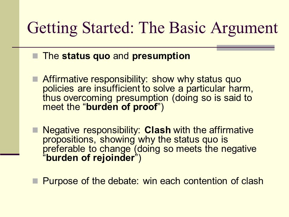 Getting Started: The Basic Argument The status quo and presumption Affirmative responsibility: show why status quo policies are insufficient to solve