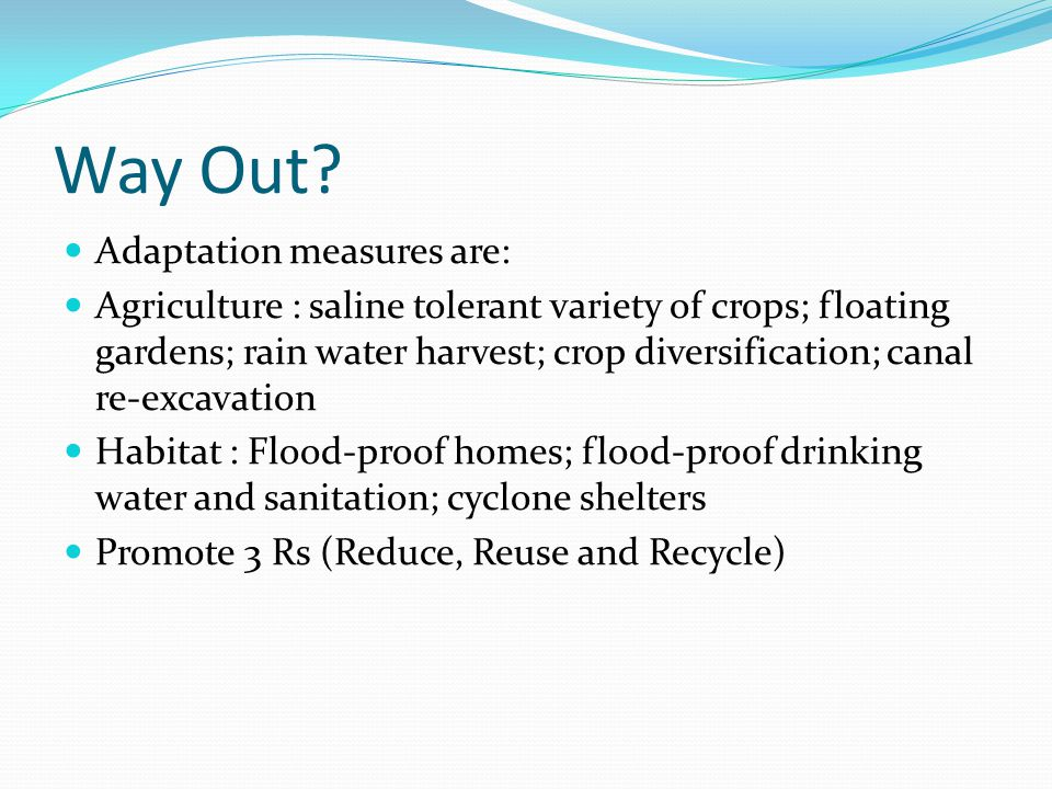 Way Out? Adaptation measures are: Agriculture : saline tolerant variety of crops; floating gardens; rain water harvest; crop diversification; canal re