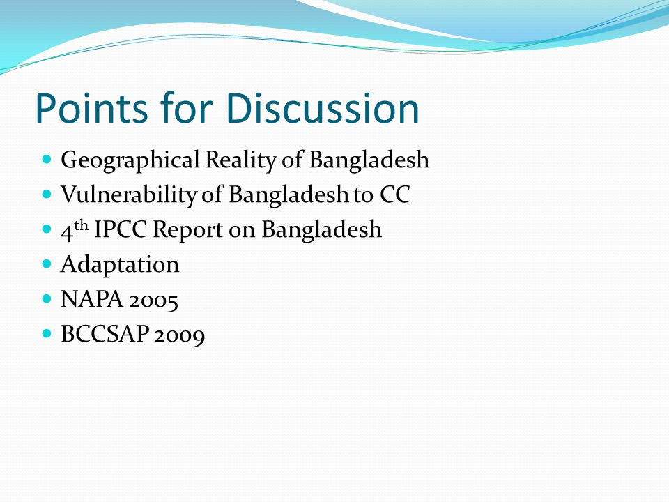 Points for Discussion Geographical Reality of Bangladesh Vulnerability of Bangladesh to CC 4 th IPCC Report on Bangladesh Adaptation NAPA 2005 BCCSAP