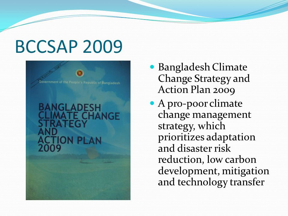 BCCSAP 2009 Bangladesh Climate Change Strategy and Action Plan 2009 A pro-poor climate change management strategy, which prioritizes adaptation and di