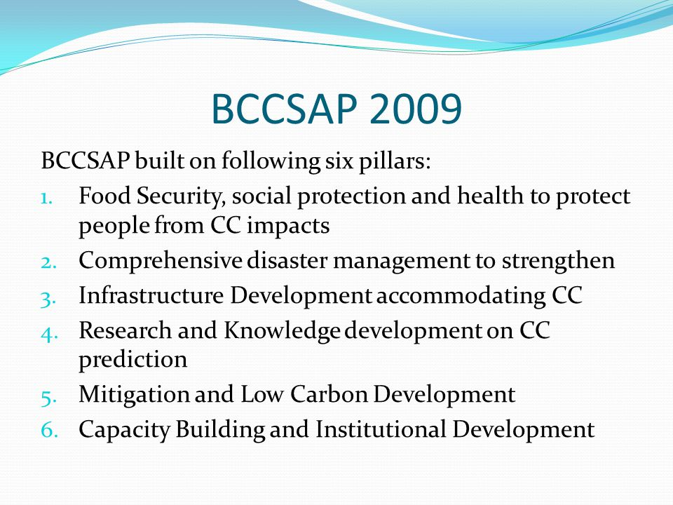 BCCSAP 2009 BCCSAP built on following six pillars: 1. Food Security, social protection and health to protect people from CC impacts 2. Comprehensive d