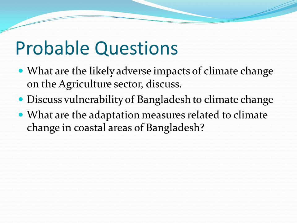 Probable Questions What are the likely adverse impacts of climate change on the Agriculture sector, discuss. Discuss vulnerability of Bangladesh to cl
