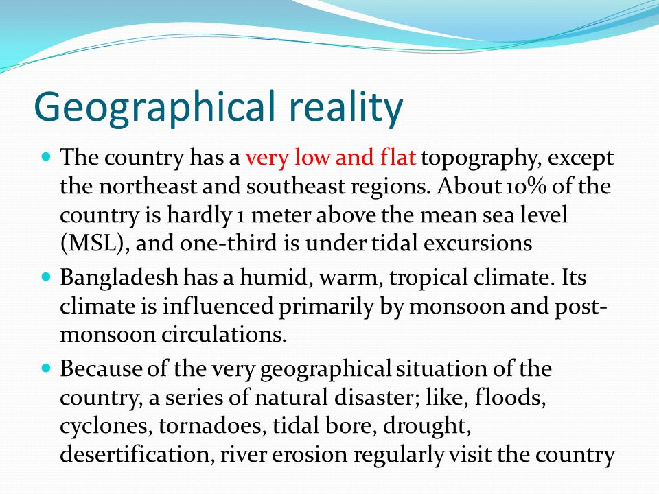 Geographical reality The country has a very low and flat topography, except the northeast and southeast regions. About 10% of the country is hardly 1