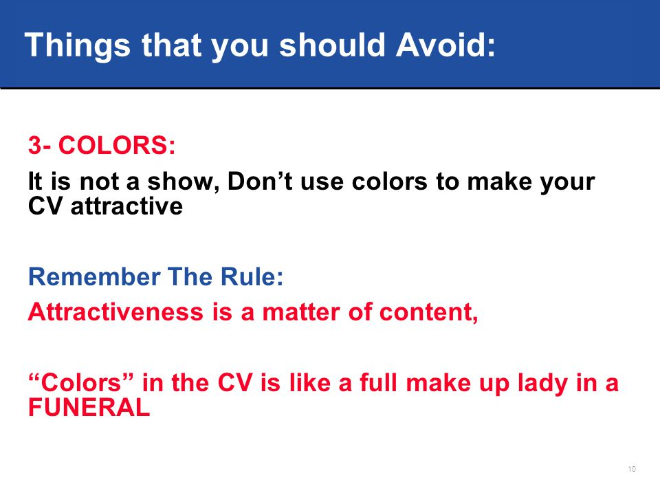 10 3- COLORS: It is not a show, Don't use colors to make your CV attractive Remember The Rule: Attractiveness is a matter of content, Colors in the CV is like a full make up lady in a FUNERAL Things that you should Avoid: