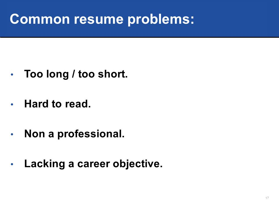 17 Common resume problems: Too long / too short.Hard to read.