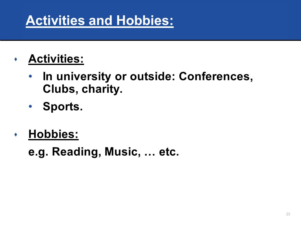 23 Activities and Hobbies: s Activities: In university or outside: Conferences, Clubs, charity.