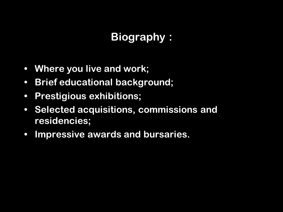 Biography : Where you live and work; Brief educational background; Prestigious exhibitions; Selected acquisitions, commissions and residencies; Impres