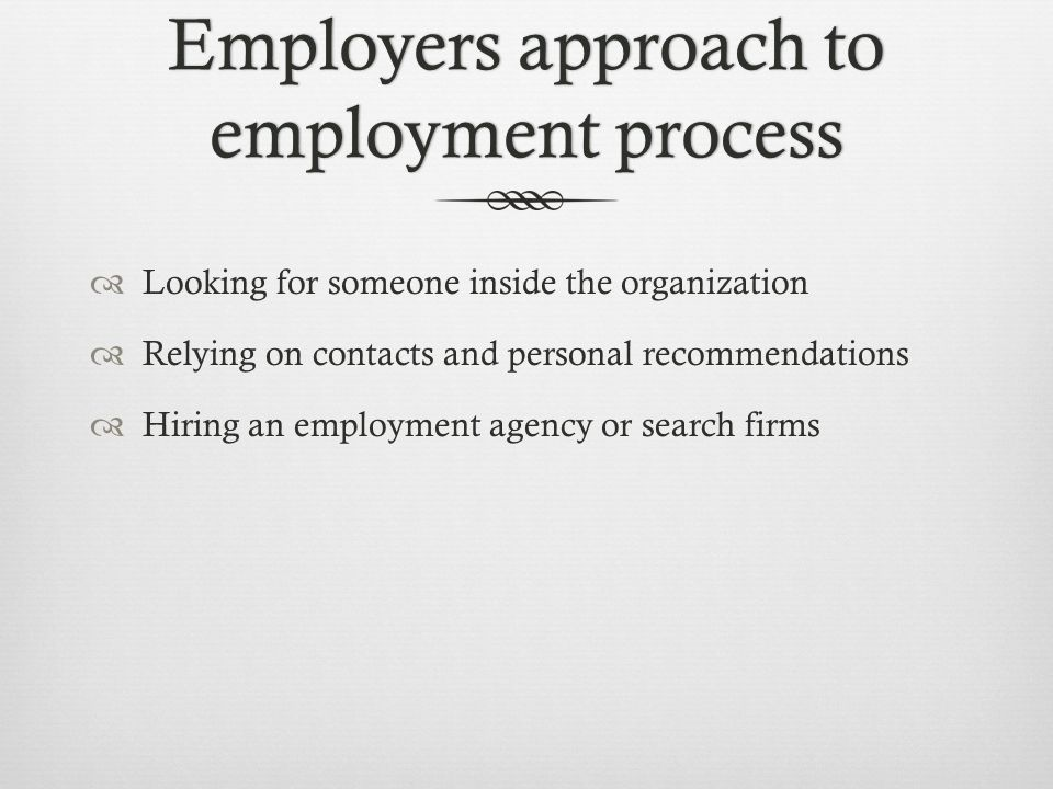 Employers approach to employment process  Looking for someone inside the organization  Relying on contacts and personal recommendations  Hiring an