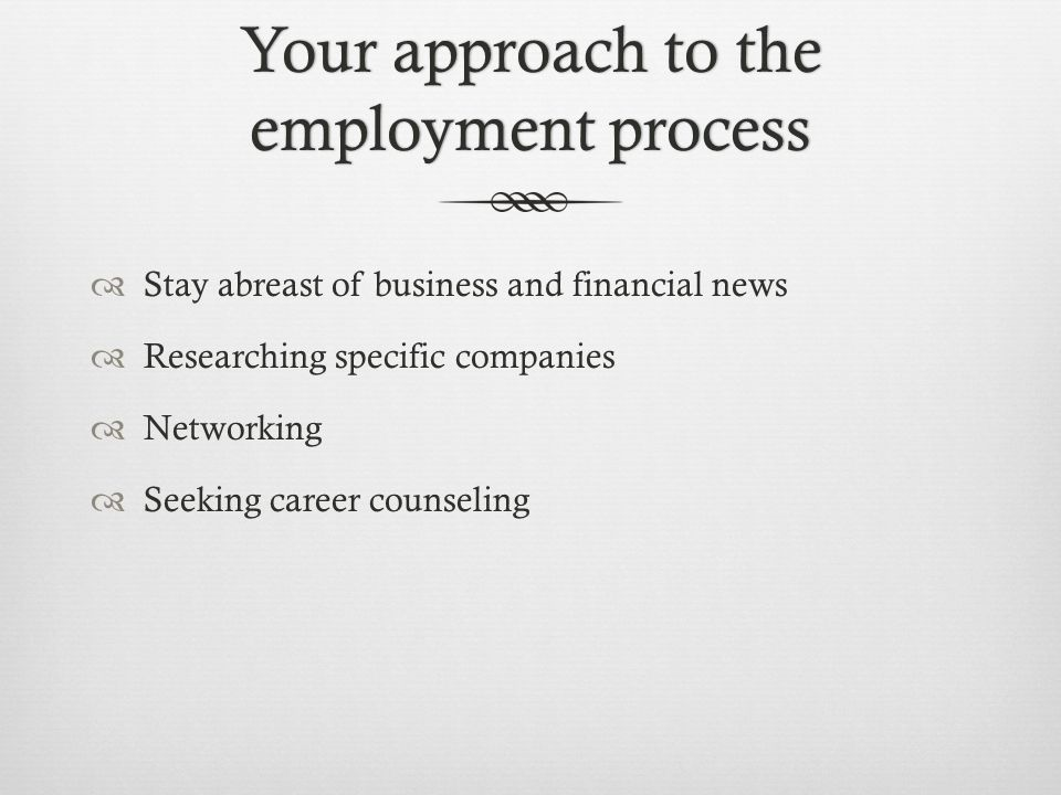 Your approach to the employment process  Stay abreast of business and financial news  Researching specific companies  Networking  Seeking career c