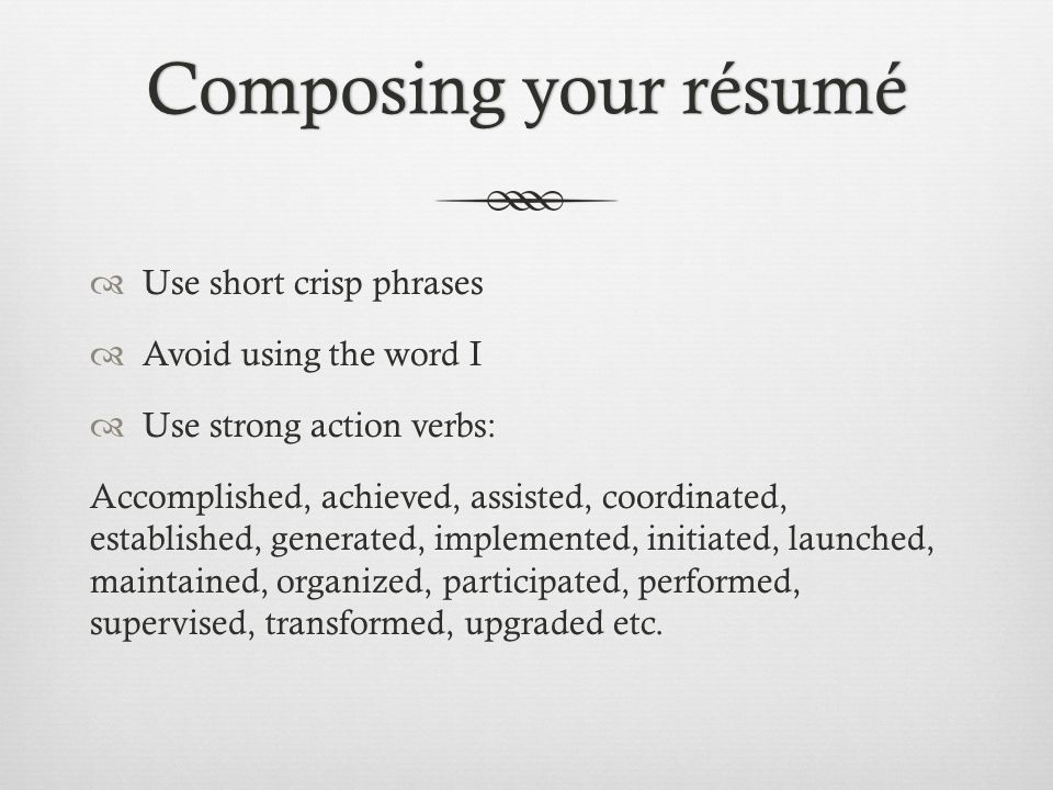 Composing your résuméComposing your résumé  Use short crisp phrases  Avoid using the word I  Use strong action verbs: Accomplished, achieved, assis