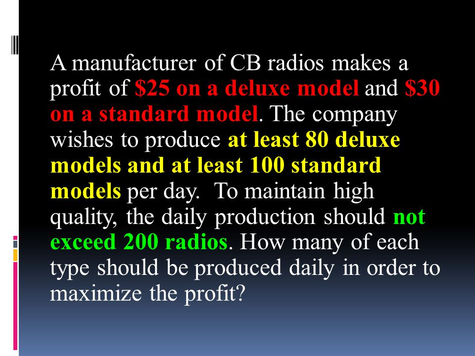 A manufacturer of CB radios makes a profit of $25 on a deluxe model and $30 on a standard model. The company wishes to produce at least 80 deluxe mode